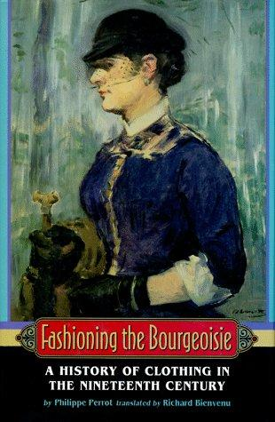 Fashioning the Bourgeoisie: A History of Clothing in the Nineteenth Century, Perrot, Philippe; Bienvenu, Richard (Translator)