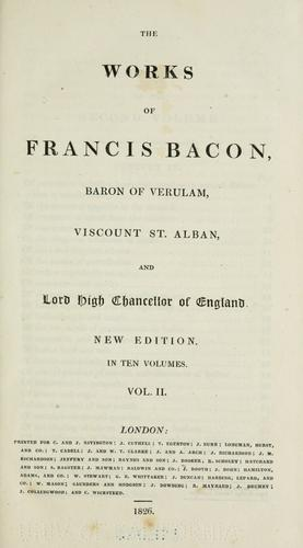 The  works of Francis Bacon, baron of Verulam, viscount St. Alban, and lord high chancellor of England.