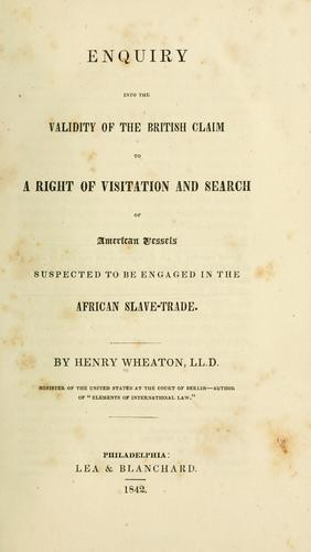 Enquiry into the validity of the British claim to a right of visitation and search of American vessels suspected to be engaged in the African slave-trade