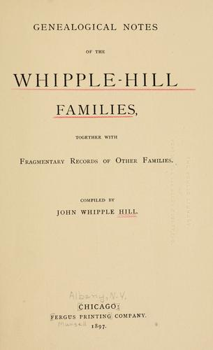 Genealogical notes of the Whipple-Hill families, together with fragmentary records of other families by John Whipple Hill