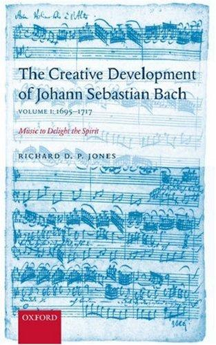The Creative Development of Johann Sebastian Bach: Music to Delight the Spirit Volume 1 by Richard Jones