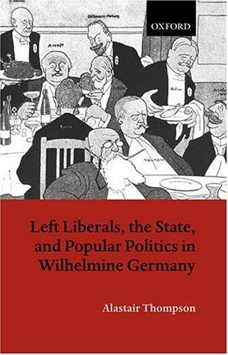 Left liberals, the state, and popular politics in Wilhelmine Germany by Alastair P. Thompson