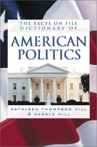 The Facts on File Dictionary of American Politics by Kathleen Thompson Hill, Gerald N. Hill