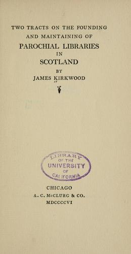 Two tracts on the founding and maintaining of parochial libraries in Scotland by Kirkwood, James