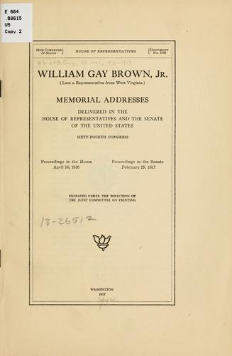 William Gay Brown, jr. (late a representative from West Virginia) Memorial addresses delivered in the House of representatives and the Senate of the United States, Sixty-fourth Congress by United States. 64th Congress, 2d session