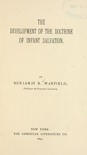 The development of the doctrine of infant salvation by Benjamin Breckinridge Warfield