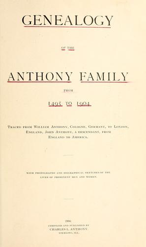 Genealogy of the Anthony family from 1495 to 1904 traced from William Anthony, Cologne, Germany, to London, England, John Anthony, a descendant, from England to America by Charles L. Anthony